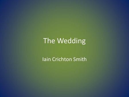 The Wedding Iain Crichton Smith. Features to Revise: Characterisation Setting Language Key incident(s) Climax / turning point Plot Structure Narrative.