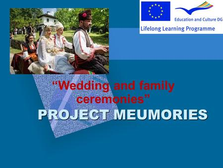 PROJECT MEUMORIES Wedding and family ceremonies. Many of the Bulgarian ancient ceremonies, including the wedding traditions, are still practiced today,