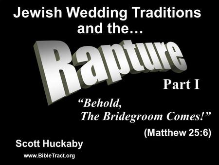 Scott Huckaby www.BibleTract.org Behold, The Bridegroom Comes! (Matthew 25:6) Jewish Wedding Traditions and the… Part I.