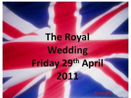 The Royal Wedding Friday 29 th April 2011 By Morgan.