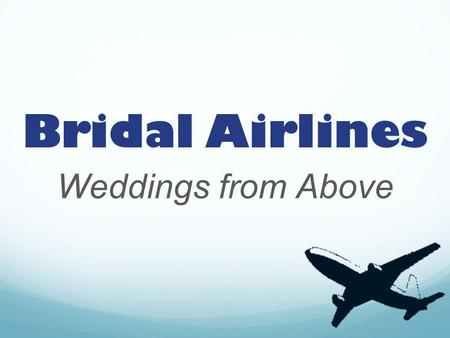Bridal Airlines Weddings from Above. Overview Transportation service to and from weddings or special events Event Consultant Will coordinate with destination.