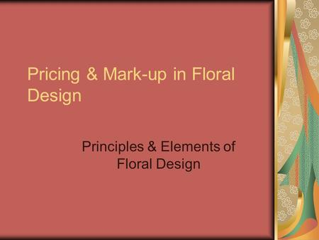 Pricing & Mark-up in Floral Design Principles & Elements of Floral Design.