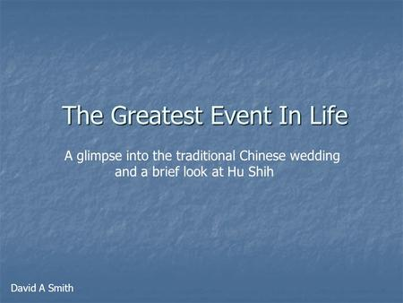 The Greatest Event In Life A glimpse into the traditional Chinese wedding and a brief look at Hu Shih David A Smith.