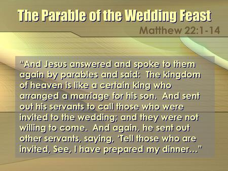 The Parable of the Wedding Feast Matthew 22:1-14 And Jesus answered and spoke to them again by parables and said: The kingdom of heaven is like a certain.