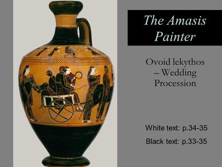 The Amasis Painter Ovoid lekythos – Wedding Procession White text: p.34-35 Black text: p.33-35.