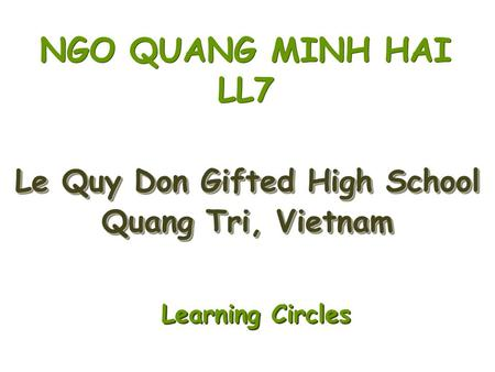 Le Quy Don Gifted High School Quang Tri, Vietnam Le Quy Don Gifted High School Quang Tri, Vietnam NGO QUANG MINH HAI LL7 Learning Circles Learning Circles.