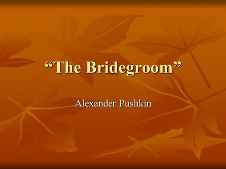 The Bridegroom Alexander Pushkin. About the Selection The Bridegroom is a variation on the familiar folk story of a worthy young person standing up to.
