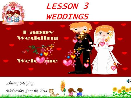 LESSON 3 WEDDINGS Zhuang Meiping Wednesday, June 04, 2014.