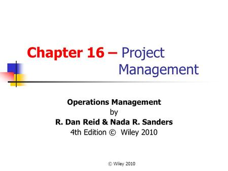 © Wiley 2010 Chapter 16 – Project Management Operations Management by R. Dan Reid & Nada R. Sanders 4th Edition © Wiley 2010.