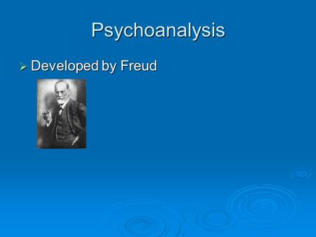 Psychoanalysis Developed by Freud.