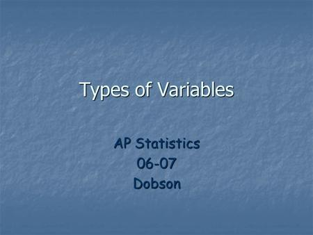Types of Variables AP Statistics 06-07 Dobson.