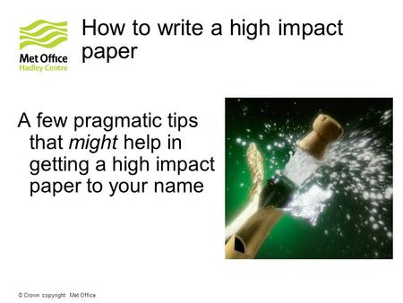 How to write a high impact paper A few pragmatic tips that might help in getting a high impact paper to your name © Crown copyright Met Office.