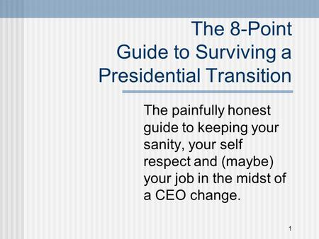 1 The 8-Point Guide to Surviving a Presidential Transition The painfully honest guide to keeping your sanity, your self respect and (maybe) your job in.
