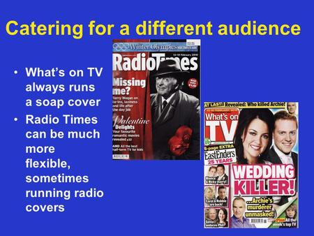 Catering for a different audience Whats on TV always runs a soap cover Radio Times can be much more flexible, sometimes running radio covers.