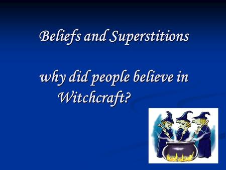 Beliefs and Superstitions why did people believe in Witchcraft?