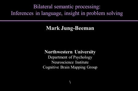 Bilateral semantic processing: Inferences in language, insight in problem solving Mark Jung-Beeman Northwestern University Department of Psychology Neuroscience.
