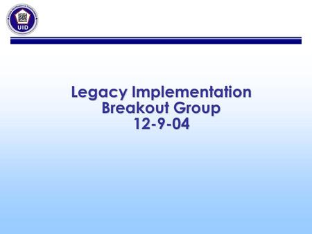 Legacy Implementation Breakout Group 12-9-04. Legacy Implementation 1.Legacy Policy a.UID Program Office to meet with SAF AQ (Mike Wagner to set up meeting.