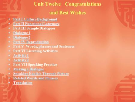 Unit Twelve Congratulations and Best Wishes Part I Culture Background Part II Functional Language Part III Sample Dialogues Dialogue 1 Dialogue 2 Part.