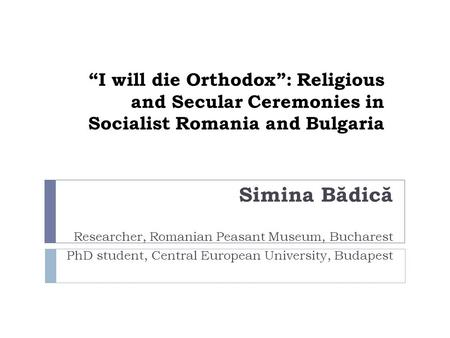 I will die Orthodox: Religious and Secular Ceremonies in Socialist Romania and Bulgaria Simina B ă dic ă Researcher, Romanian Peasant Museum, Bucharest.