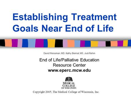 Establishing Treatment Goals Near End of Life Copyright 2005, The Medical College of Wisconsin, Inc. David Weissman, MD, Kathy Biernat, MS, Judi Rehm End.