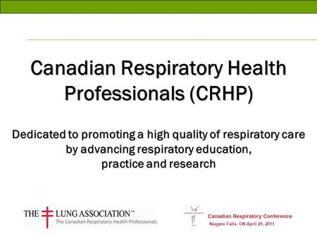 Niagara Falls, ON April 29, 2011 Canadian Respiratory Health Professionals (CRHP) Dedicated to promoting a high quality of respiratory care by advancing.