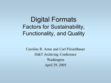Digital Formats Factors for Sustainability, Functionality, and Quality Caroline R. Arms and Carl Fleischhauer IS&T Archiving Conference Washington April.