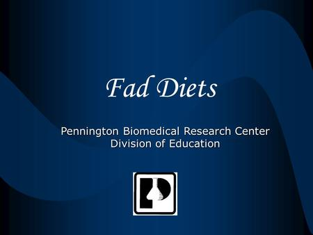 Fad Diets Pennington Biomedical Research Center Division of Education.