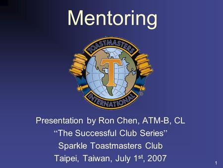 1 Mentoring Presentation by Ron Chen, ATM-B, CL The Successful Club Series Sparkle Toastmasters Club Taipei, Taiwan, July 1 st, 2007.