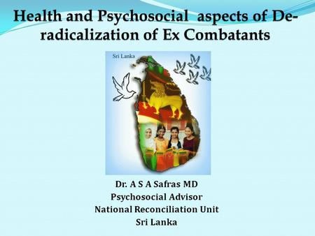 Dr. A S A Safras MD Psychosocial Advisor National Reconciliation Unit Sri Lanka.