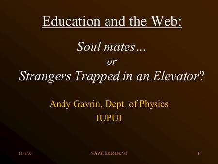 11/1/03WAPT, Lacrosse, WI1 Education and the Web: Soul mates… or Strangers Trapped in an Elevator? Andy Gavrin, Dept. of Physics IUPUI.