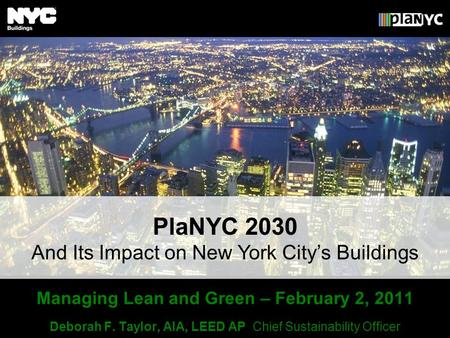 Managing Lean and Green – February 2, 2011 Deborah F. Taylor, AIA, LEED AP Chief Sustainability Officer And Its Impact on New York Citys Buildings PlaNYC.