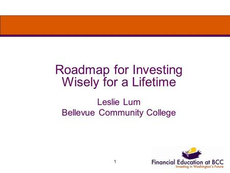 1 Roadmap for Investing Wisely for a Lifetime Leslie Lum Bellevue Community College.