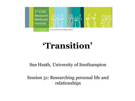 Transition Sue Heath, University of Southampton Session 31: Researching personal life and relationships.