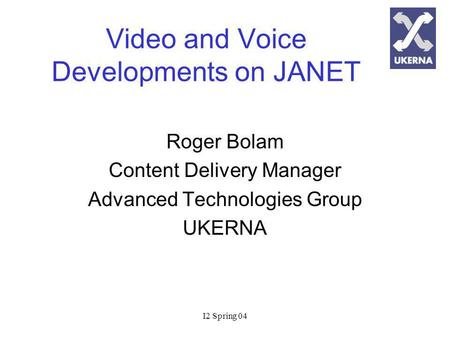 I2 Spring 04 Video and Voice Developments on JANET Roger Bolam Content Delivery Manager Advanced Technologies Group UKERNA.