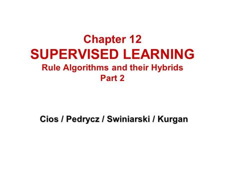 Chapter 12 SUPERVISED LEARNING Rule Algorithms and their Hybrids Part 2 Cios / Pedrycz / Swiniarski / Kurgan.