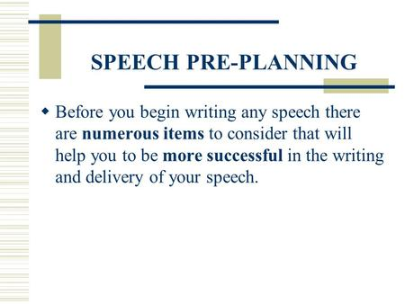 SPEECH PRE-PLANNING Before you begin writing any speech there are numerous items to consider that will help you to be more successful in the writing and.