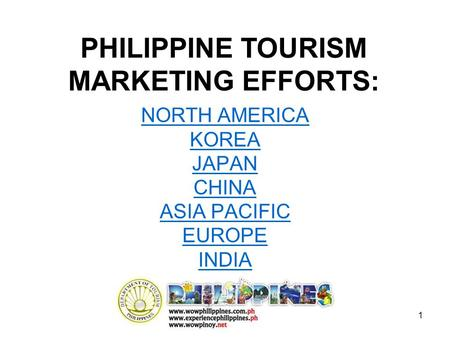 1 NORTH AMERICA KOREA JAPAN CHINA ASIA PACIFIC EUROPE INDIA PHILIPPINE TOURISM MARKETING EFFORTS:
