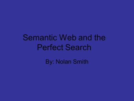 Semantic Web and the Perfect Search By: Nolan Smith.