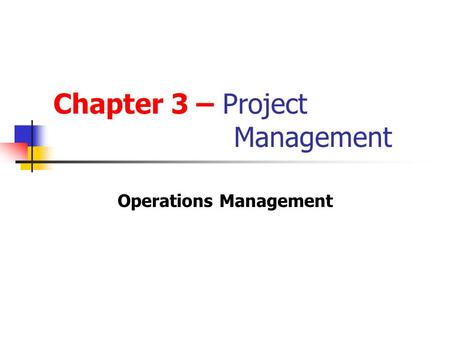Chapter 3 – Project Management Operations Management.