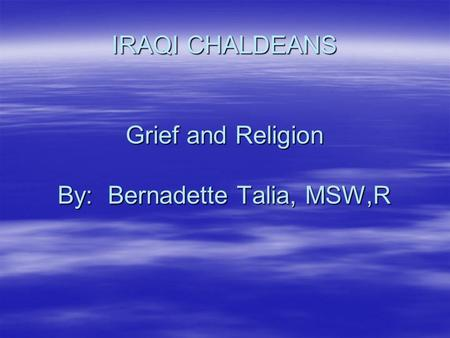 IRAQI CHALDEANS Grief and Religion By: Bernadette Talia, MSW,R