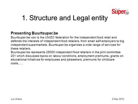8 May 2012Luc Ardies Presenting Buurtsuper.be Buurtsuper.be vzw is the UNIZO federation for the independent food retail and defends the interests of independent.