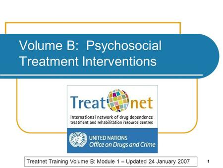 1 Volume B: Psychosocial Treatment Interventions Treatnet Training Volume B: Module 1 – Updated 24 January 2007.