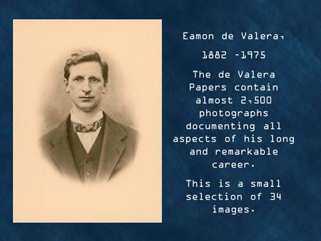 Eamon de Valera, 1882 –1975 The de Valera Papers contain almost 2,500 photographs documenting all aspects of his long and remarkable career. This is a.