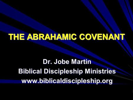 THE ABRAHAMIC COVENANT Dr. Jobe Martin Biblical Discipleship Ministries www.biblicaldiscipleship.org.