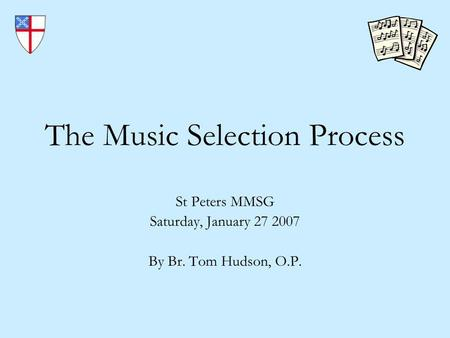 The Music Selection Process St Peters MMSG Saturday, January 27 2007 By Br. Tom Hudson, O.P.