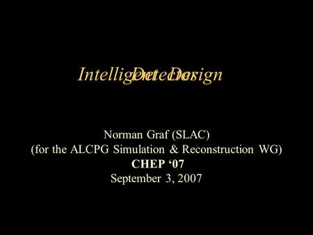 Intelligent Norman Graf (SLAC) (for the ALCPG Simulation & Reconstruction WG) CHEP 07 September 3, 2007 DesignDetector.