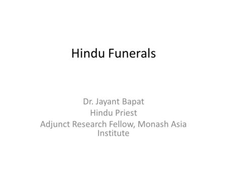 Hindu Funerals Dr. Jayant Bapat Hindu Priest Adjunct Research Fellow, Monash Asia Institute.
