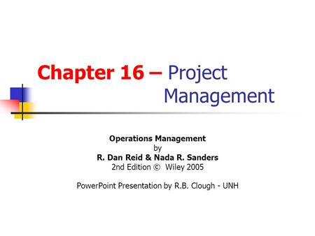 Chapter 16 – Project Management Operations Management by R. Dan Reid & Nada R. Sanders 2nd Edition © Wiley 2005 PowerPoint Presentation by R.B. Clough.