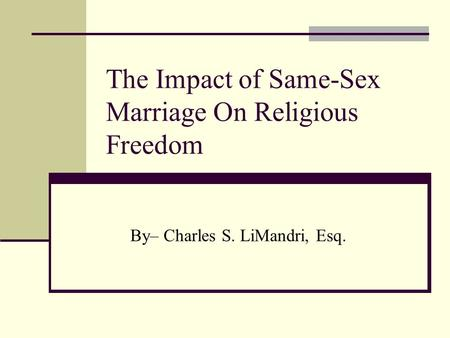The Impact <strong>of</strong> Same-Sex Marriage On Religious Freedom By– Charles S. LiMandri, Esq.