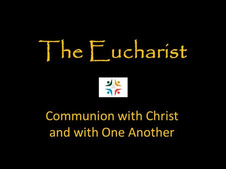 Communion with Christ and with One Another The Eucharist.